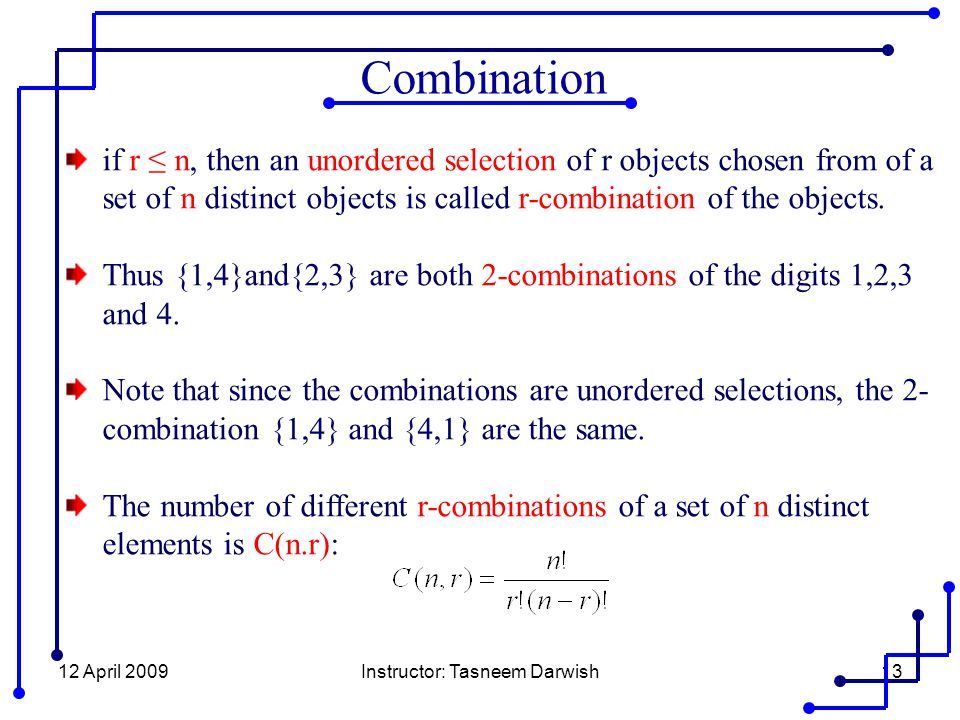 12 April 2009Instructor: Tasneem Darwish13 if r ≤ n, then an unordered selection of r objects chosen from of a set of n distinct objects is called r-combination of the objects.