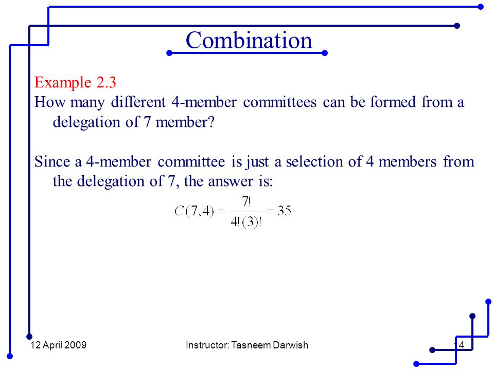 12 April 2009Instructor: Tasneem Darwish14 Example 2.3 How many different 4-member committees can be formed from a delegation of 7 member.