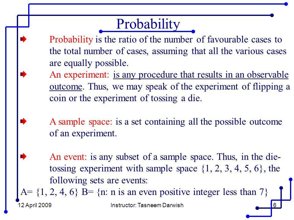 12 April 2009Instructor: Tasneem Darwish16 Probability is the ratio of the number of favourable cases to the total number of cases, assuming that all the various cases are equally possible.