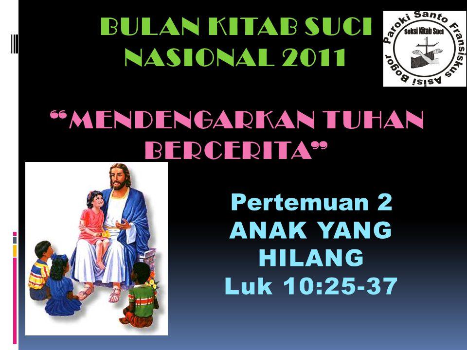 BULAN KITAB SUCI NASIONAL 2011 MENDENGARKAN TUHAN BERCERITA Pertemuan 2 ANAK YANG HILANG Luk 10:25-37Luk 10:25-37