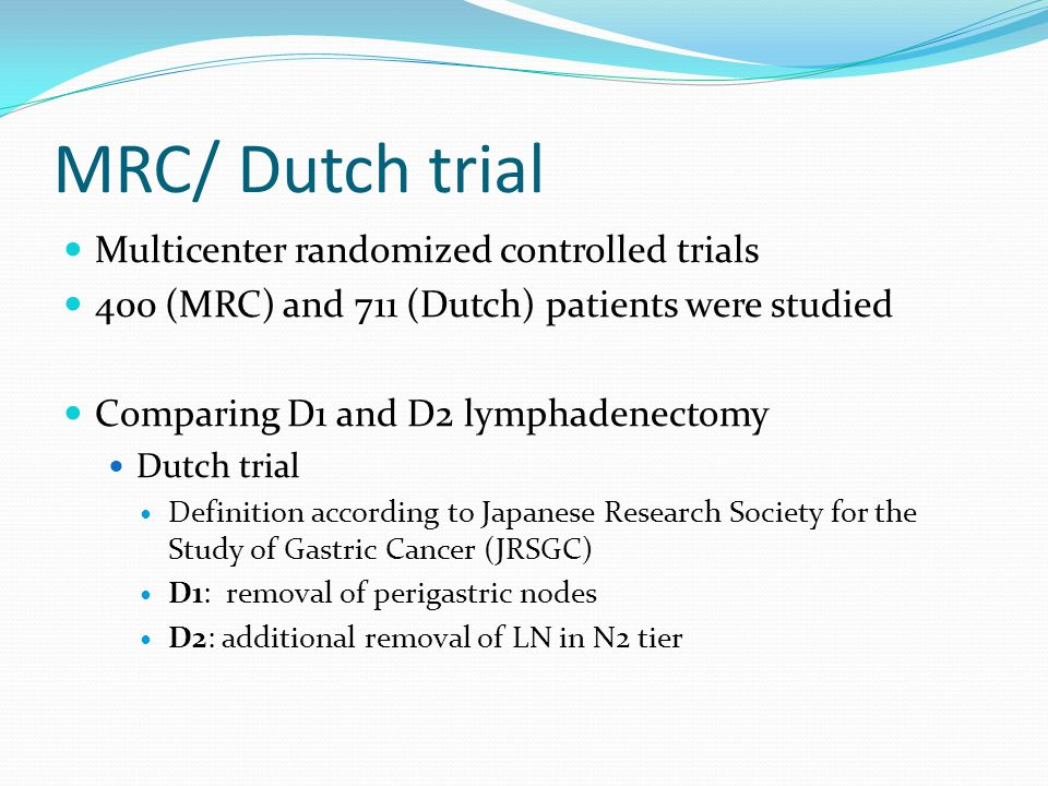 MRC/ Dutch trial Multicenter randomized controlled trials 400 (MRC) and 711 (Dutch) patients were studied Comparing D1 and D2 lymphadenectomy Dutch trial Definition according to Japanese Research Society for the Study of Gastric Cancer (JRSGC) D1: removal of perigastric nodes D2: additional removal of LN in N2 tier