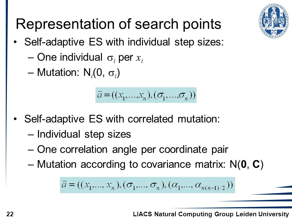 LIACS Natural Computing Group Leiden University22 Representation of search points Self-adaptive ES with individual step sizes: –One individual  i per x i –Mutation: N i (0,  i ) Self-adaptive ES with correlated mutation: –Individual step sizes –One correlation angle per coordinate pair –Mutation according to covariance matrix: N(0, C)