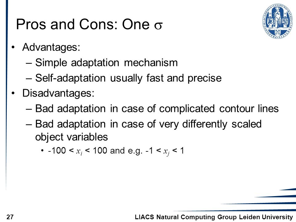 LIACS Natural Computing Group Leiden University27 Pros and Cons: One  Advantages: –Simple adaptation mechanism –Self-adaptation usually fast and precise Disadvantages: –Bad adaptation in case of complicated contour lines –Bad adaptation in case of very differently scaled object variables -100 < x i < 100 and e.g.