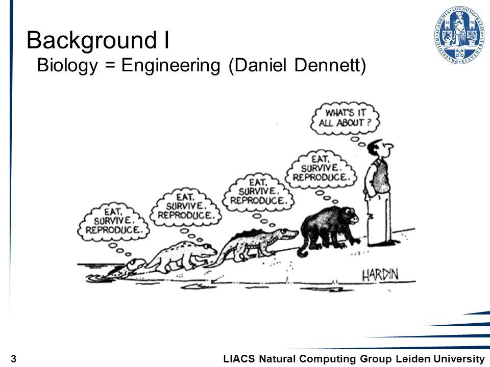 LIACS Natural Computing Group Leiden University3 Background I Biology = Engineering (Daniel Dennett)