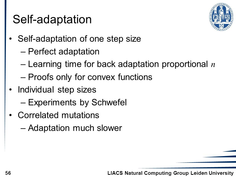 LIACS Natural Computing Group Leiden University56 Self-adaptation Self-adaptation of one step size –Perfect adaptation –Learning time for back adaptation proportional n –Proofs only for convex functions Individual step sizes –Experiments by Schwefel Correlated mutations –Adaptation much slower