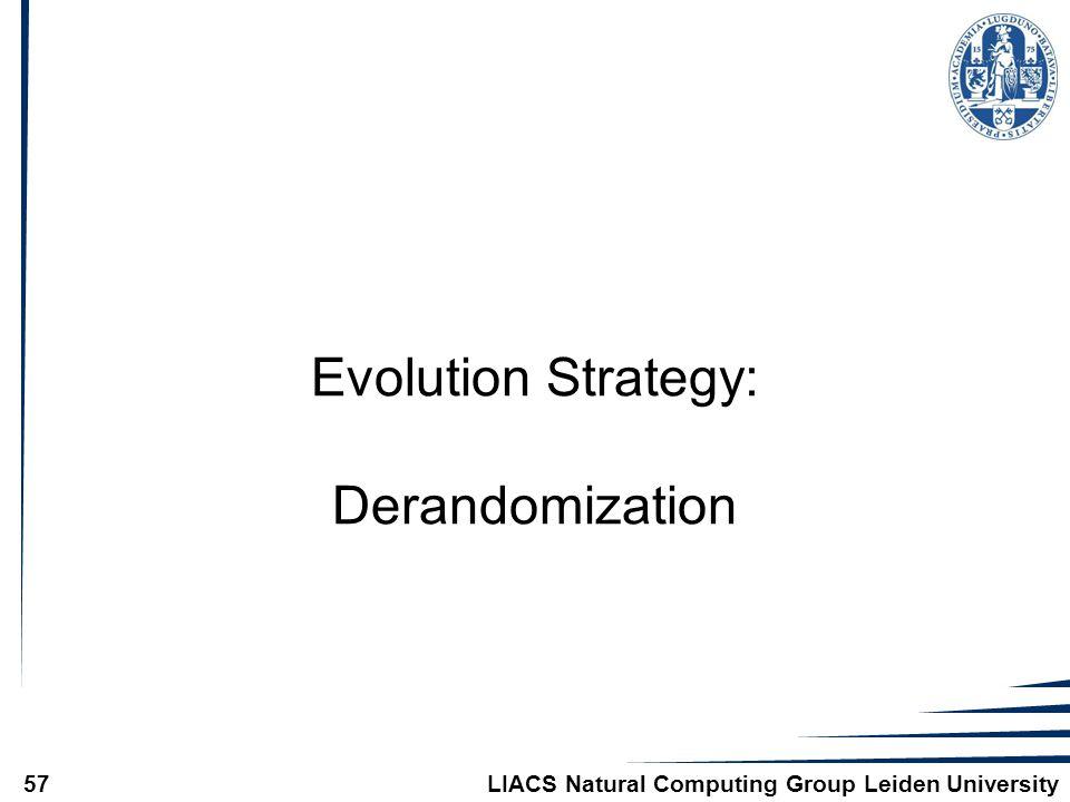 LIACS Natural Computing Group Leiden University57 Evolution Strategy: Derandomization