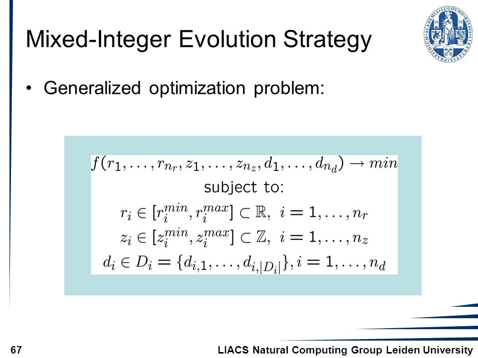 LIACS Natural Computing Group Leiden University67 Mixed-Integer Evolution Strategy Generalized optimization problem: