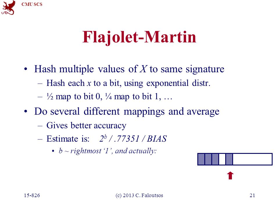 CMU SCS 15-826(c) 2013 C. Faloutsos21 Flajolet-Martin Hash multiple values of X to same signature –Hash each x to a bit, using exponential distr. –½ m