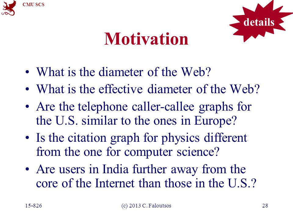 CMU SCS 15-826(c) 2013 C. Faloutsos28 Motivation What is the diameter of the Web.