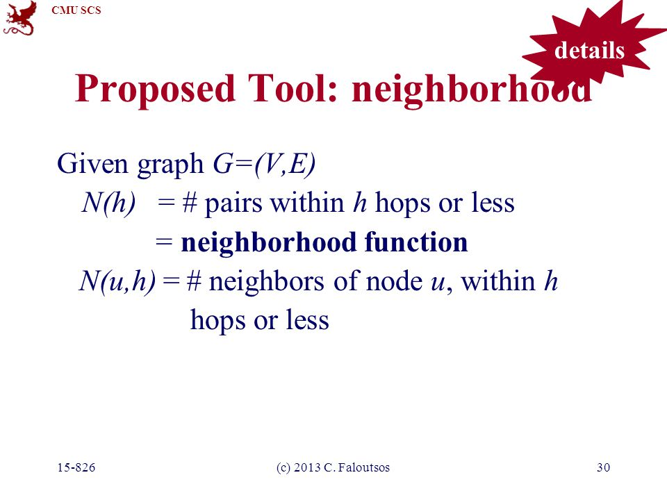 CMU SCS 15-826(c) 2013 C. Faloutsos30 Proposed Tool: neighborhood Given graph G=(V,E) N(h) = # pairs within h hops or less = neighborhood function N(u