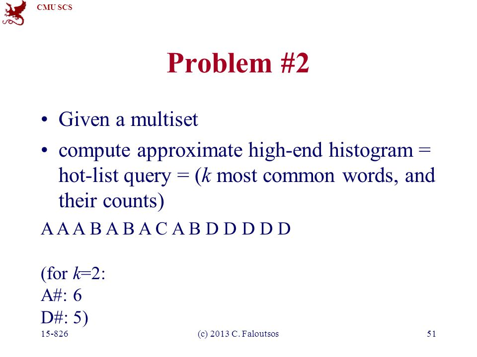 CMU SCS 15-826(c) 2013 C. Faloutsos51 Problem #2 Given a multiset compute approximate high-end histogram = hot-list query = (k most common words, and