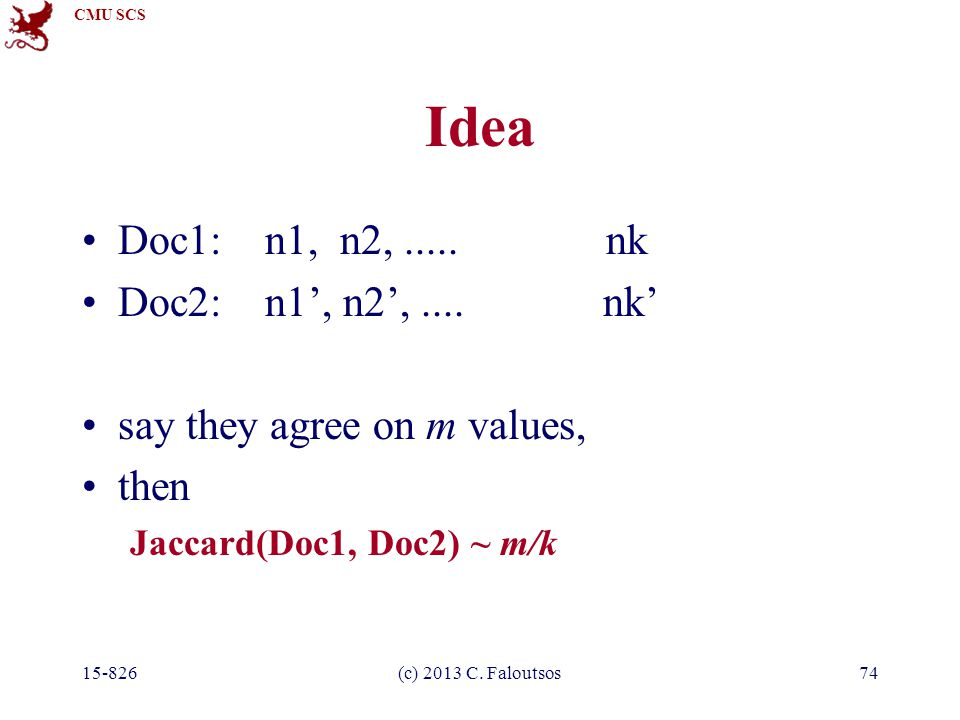 CMU SCS 15-826(c) 2013 C. Faloutsos74 Idea Doc1: n1, n2,..... nk Doc2: n1', n2',.... nk' say they agree on m values, then Jaccard(Doc1, Doc2) ~ m/k