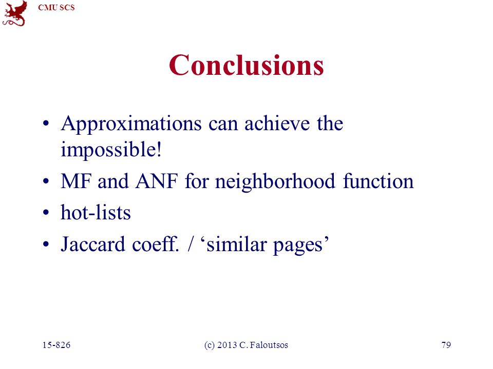 CMU SCS 15-826(c) 2013 C. Faloutsos79 Conclusions Approximations can achieve the impossible! MF and ANF for neighborhood function hot-lists Jaccard co