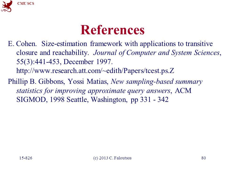 CMU SCS 15-826(c) 2013 C. Faloutsos80 References E. Cohen. Size-estimation framework with applications to transitive closure and reachability. Journal