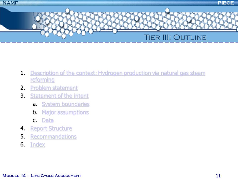 PIECENAMP Module 14 – Life Cycle Assessment 11 1.Description of the context: Hydrogen production via natural gas steam reforming Description of the context: Hydrogen production via natural gas steam reformingDescription of the context: Hydrogen production via natural gas steam reforming 2.Problem statement Problem statementProblem statement 3.Statement of the intent Statement of the intentStatement of the intent a.System boundaries System boundariesSystem boundaries b.Major assumptions Major assumptionsMajor assumptions c.Data Data 4.Report Structure Report StructureReport Structure 5.Recommandations Recommandations 6.Index Index Tier III: Outline