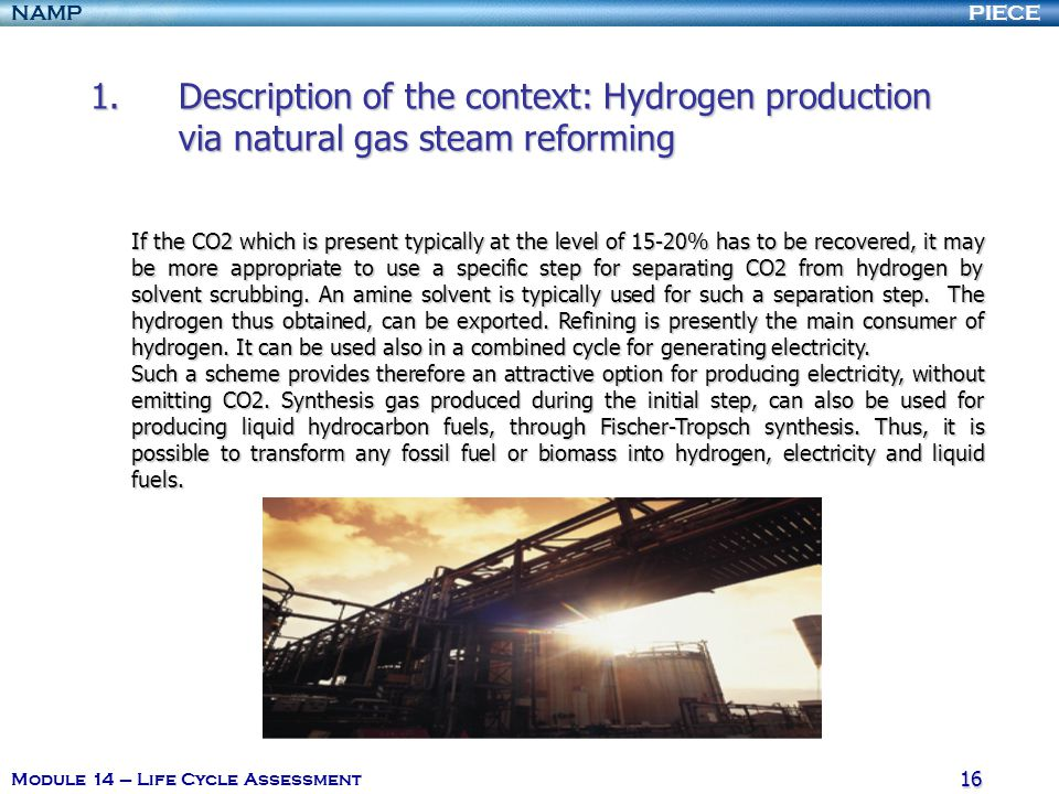 PIECENAMP Module 14 – Life Cycle Assessment 16 1.Description of the context: Hydrogen production via natural gas steam reforming 1.Description of the context: Hydrogen production via natural gas steam reforming If the CO2 which is present typically at the level of 15-20% has to be recovered, it may be more appropriate to use a specific step for separating CO2 from hydrogen by solvent scrubbing.
