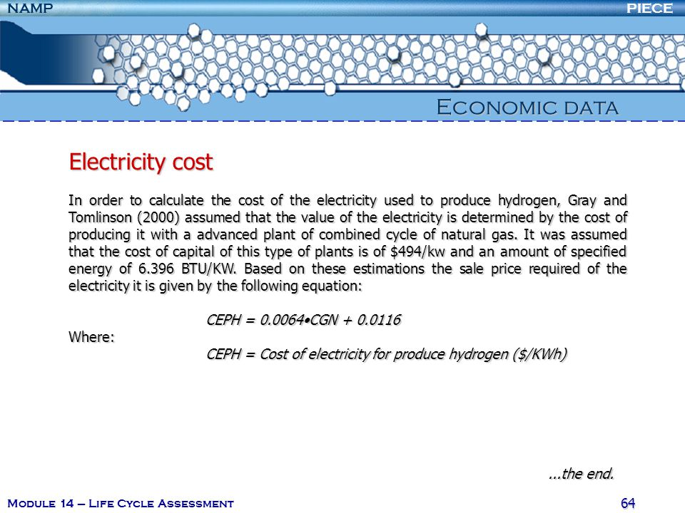 PIECENAMP Module 14 – Life Cycle Assessment 64 Economic data Electricity cost In order to calculate the cost of the electricity used to produce hydrogen, Gray and Tomlinson (2000) assumed that the value of the electricity is determined by the cost of producing it with a advanced plant of combined cycle of natural gas.