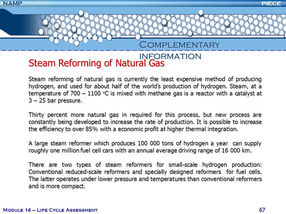 PIECENAMP Module 14 – Life Cycle Assessment 67 Complementary information Steam Reforming of Natural Gas Steam reforming of natural gas is currently the least expensive method of producing hydrogen, and used for about half of the world's production of hydrogen.