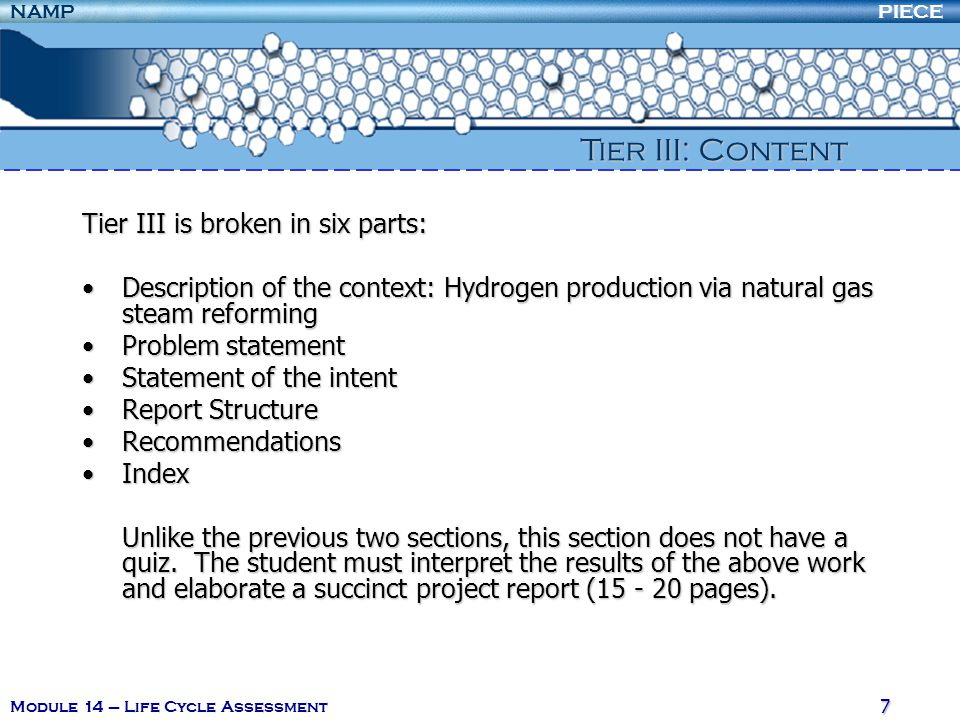 PIECENAMP Module 14 – Life Cycle Assessment 7 Tier III is broken in six parts: Description of the context: Hydrogen production via natural gas steam reformingDescription of the context: Hydrogen production via natural gas steam reforming Problem statementProblem statement Statement of the intentStatement of the intent Report StructureReport Structure RecommendationsRecommendations IndexIndex Unlike the previous two sections, this section does not have a quiz.