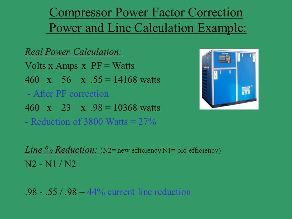 Compressor Power Factor Correction Power and Line Calculation Example: Real Power Calculation: Volts x Amps x PF = Watts 460 x 56 x.55 = 14168 watts -