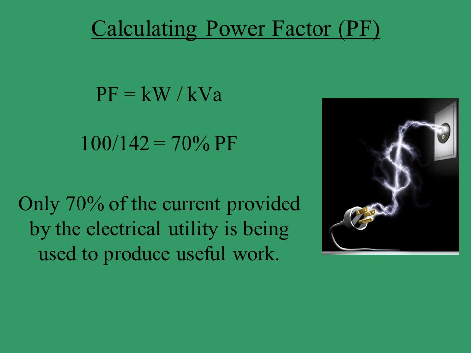 Calculating Power Factor (PF) PF = kW / kVa 100/142 = 70% PF Only 70% of the current provided by the electrical utility is being used to produce usefu