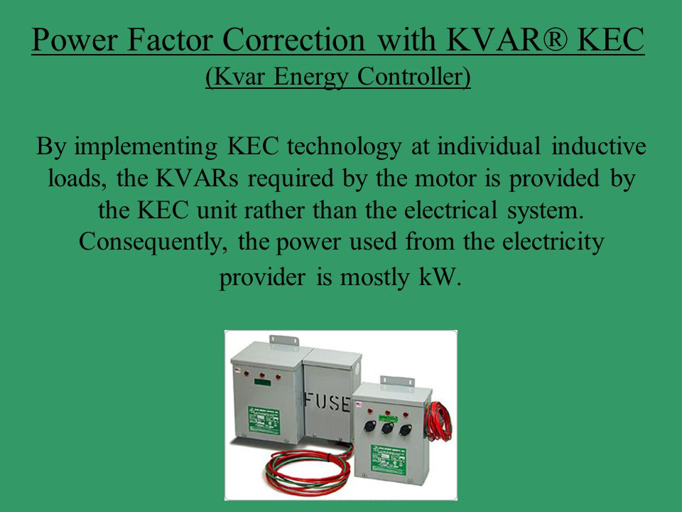 Power Factor Correction with KVAR® KEC (Kvar Energy Controller) By implementing KEC technology at individual inductive loads, the KVARs required by th
