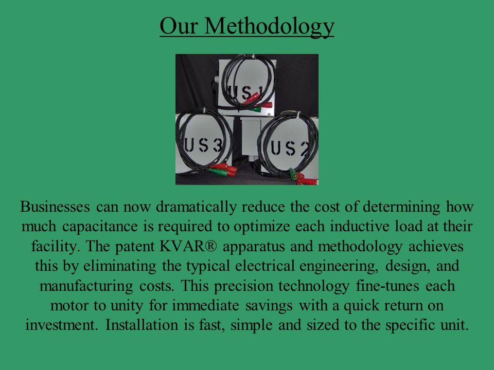 Our Methodology Businesses can now dramatically reduce the cost of determining how much capacitance is required to optimize each inductive load at the