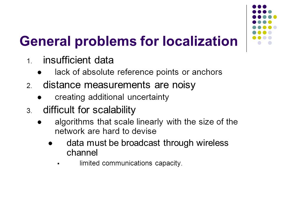 General problems for localization 1. insufficient data lack of absolute reference points or anchors 2. distance measurements are noisy creating additi