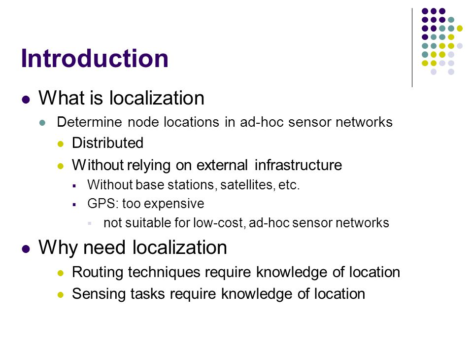 What is localization Determine node locations in ad-hoc sensor networks Distributed Without relying on external infrastructure  Without base stations, satellites, etc.