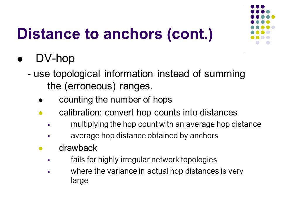 Distance to anchors (cont.) DV-hop - use topological information instead of summing the (erroneous) ranges. counting the number of hops calibration: c