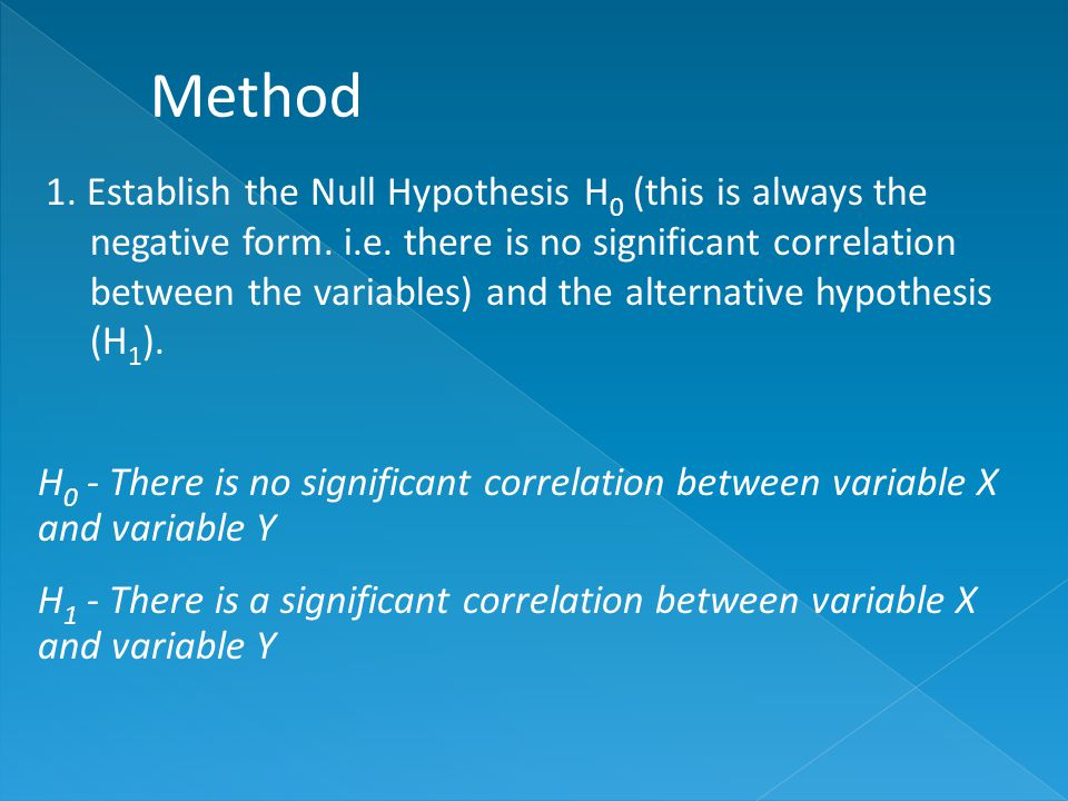1. Establish the Null Hypothesis H 0 (this is always the negative form.