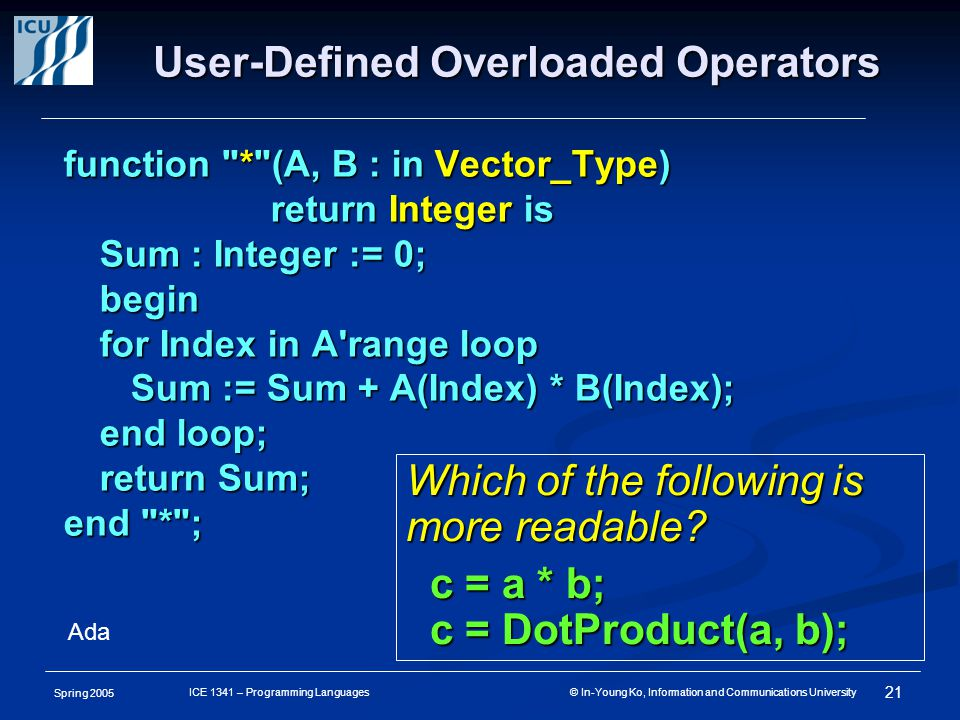 Spring 2005 21 ICE 1341 – Programming Languages © In-Young Ko, Information and Communications University User-Defined Overloaded Operators function * (A, B : in Vector_Type) return Integer is return Integer is Sum : Integer := 0; begin for Index in A range loop Sum := Sum + A(Index) * B(Index); Sum := Sum + A(Index) * B(Index); end loop; return Sum; end * ; Which of the following is more readable.