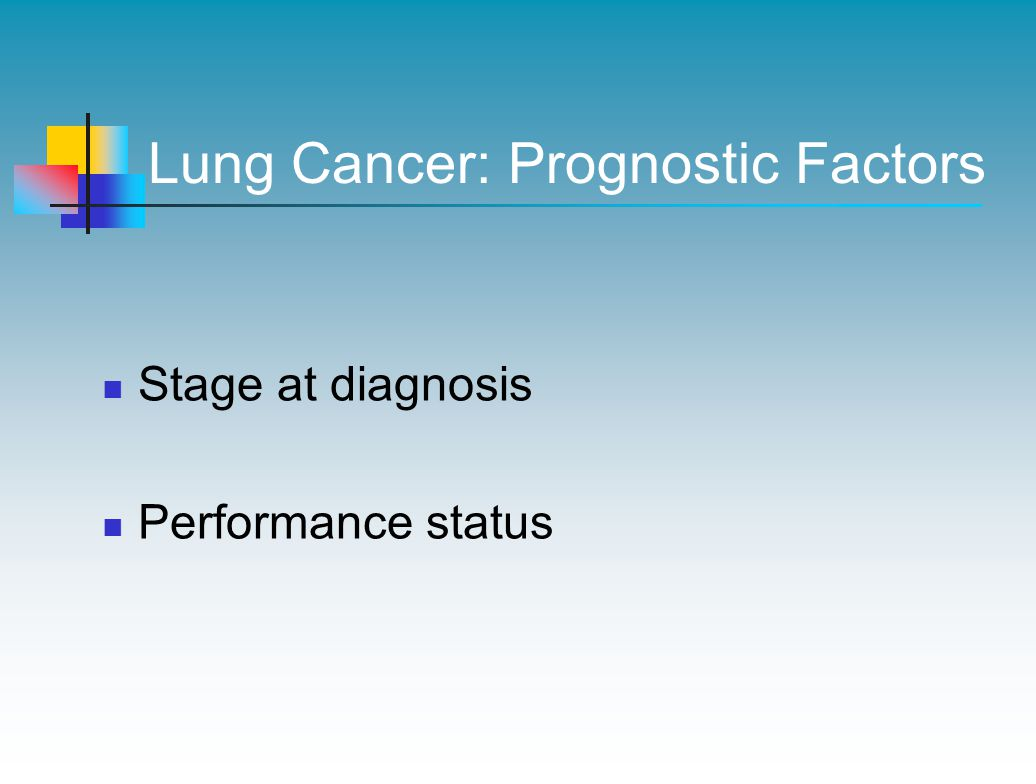Lung Cancer: Prognostic Factors Stage at diagnosis Performance status