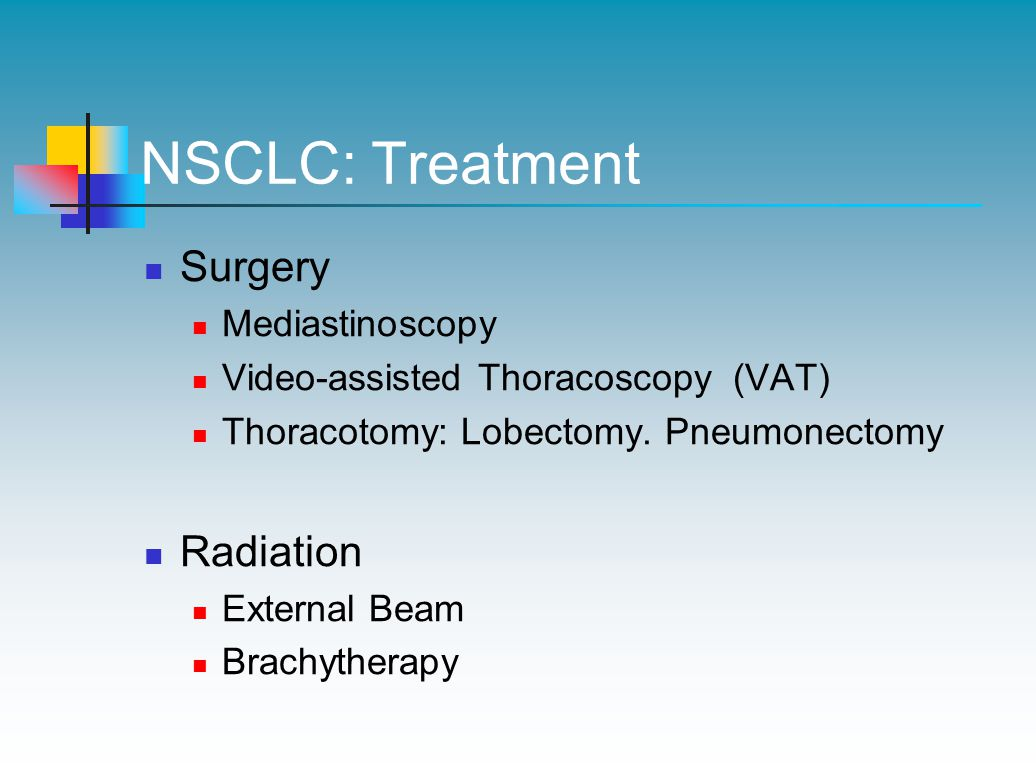 NSCLC: Treatment Surgery Mediastinoscopy Video-assisted Thoracoscopy (VAT) Thoracotomy: Lobectomy.