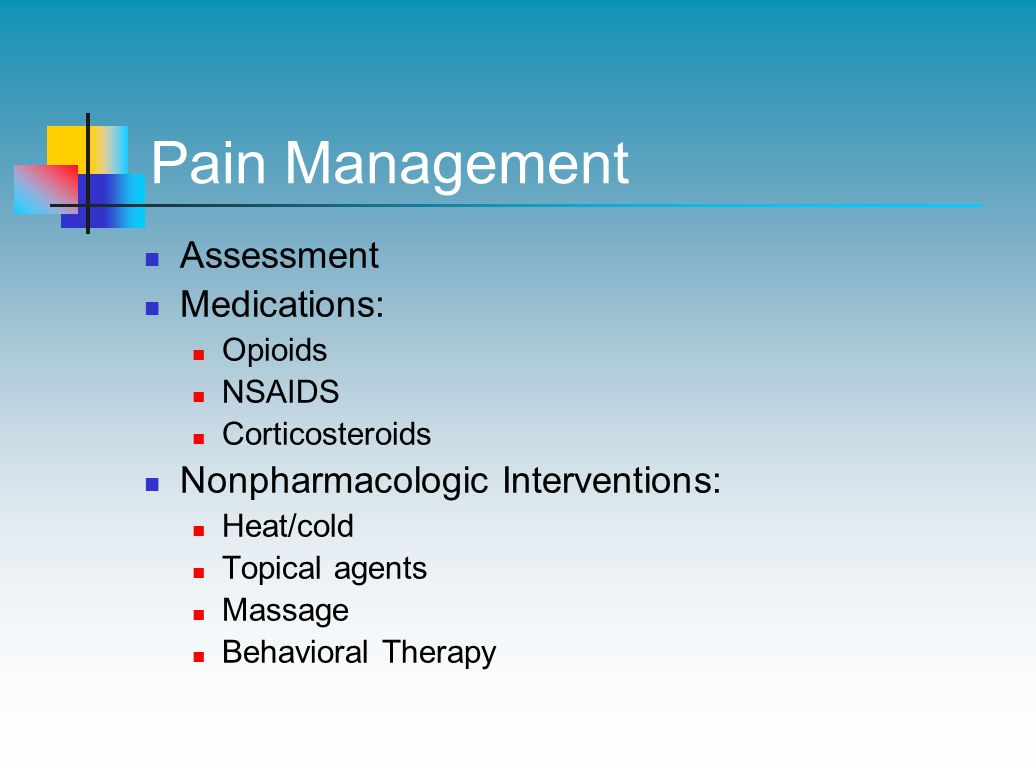 Pain Management Assessment Medications: Opioids NSAIDS Corticosteroids Nonpharmacologic Interventions: Heat/cold Topical agents Massage Behavioral Therapy