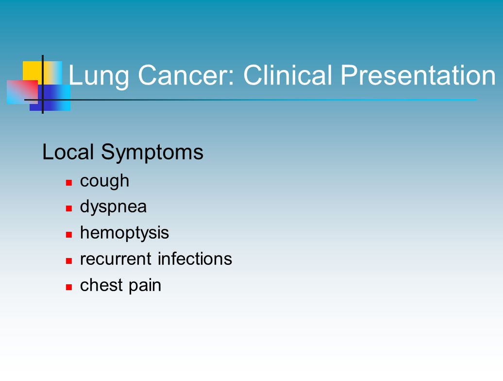 Lung Cancer: Clinical Presentation Local Symptoms cough dyspnea hemoptysis recurrent infections chest pain