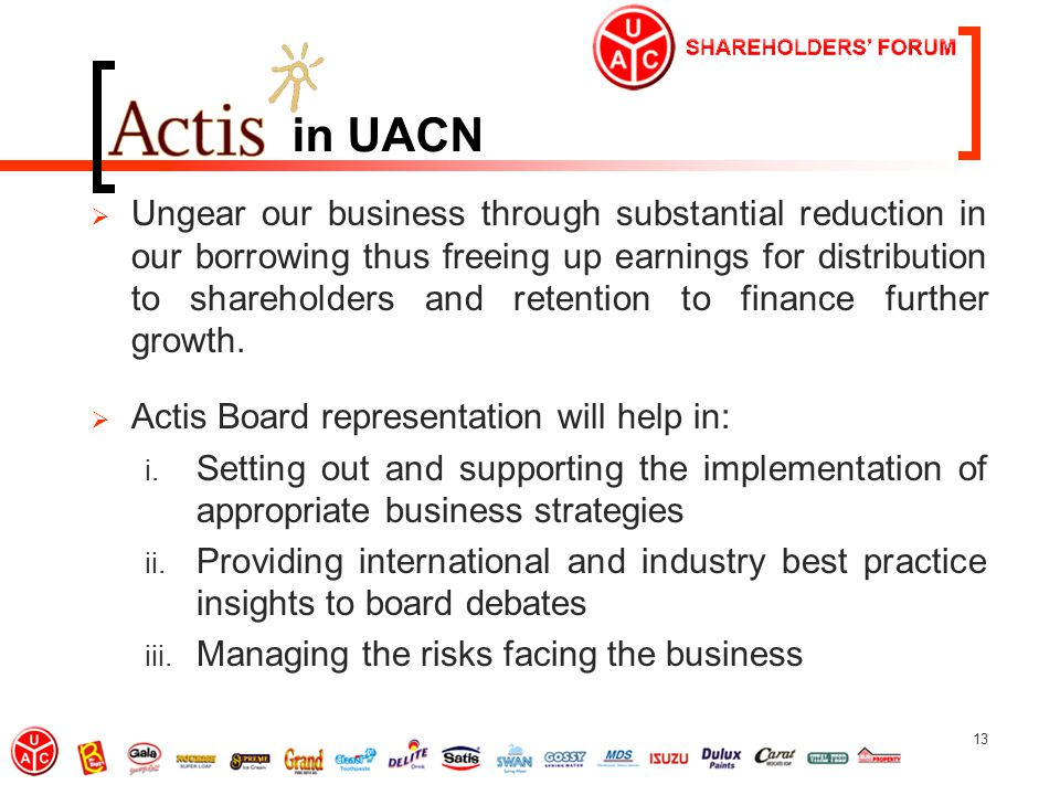 13 in UACN  Ungear our business through substantial reduction in our borrowing thus freeing up earnings for distribution to shareholders and retention to finance further growth.