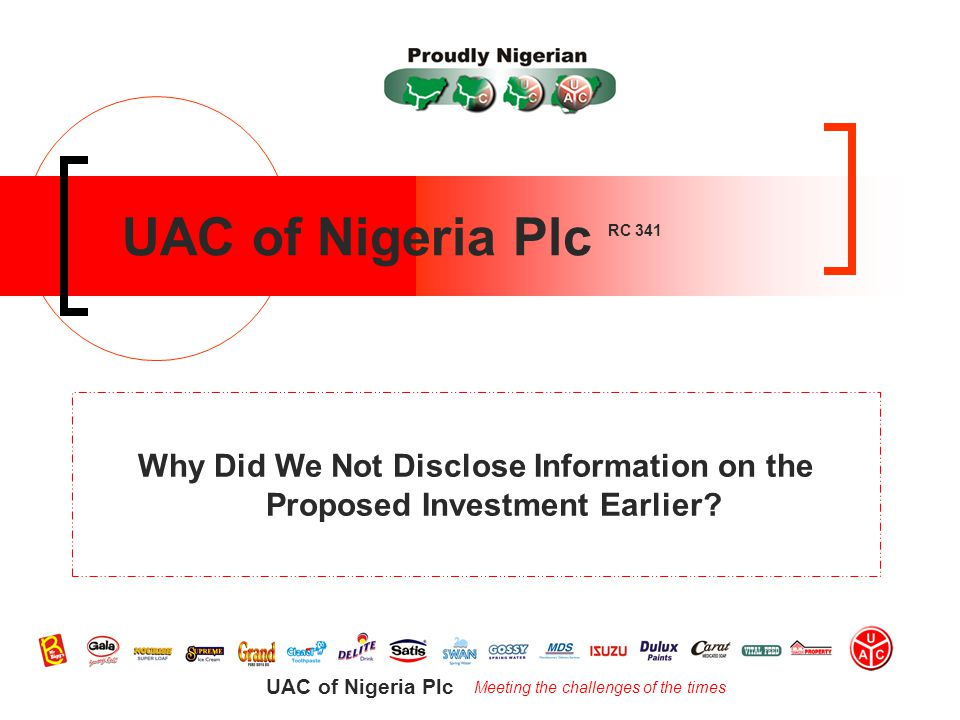 Meeting the challenges of the times UAC of Nigeria Plc UAC of Nigeria Plc RC 341 Why Did We Not Disclose Information on the Proposed Investment Earlier
