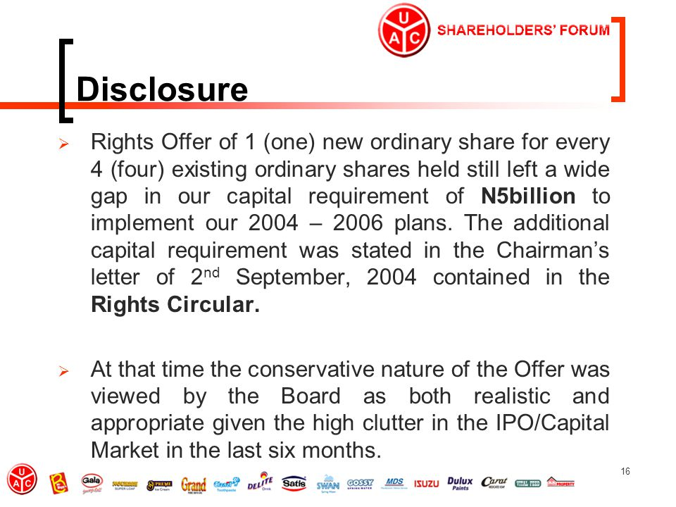 16 Disclosure  Rights Offer of 1 (one) new ordinary share for every 4 (four) existing ordinary shares held still left a wide gap in our capital requirement of N5billion to implement our 2004 – 2006 plans.