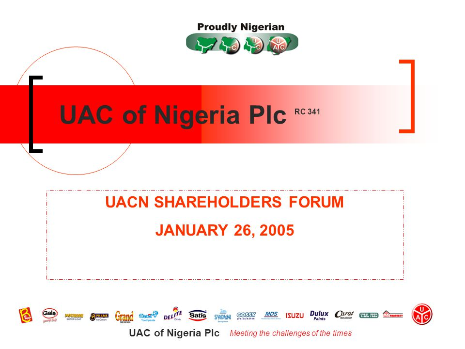 Meeting the challenges of the times UAC of Nigeria Plc UAC of Nigeria Plc RC 341 UACN SHAREHOLDERS FORUM JANUARY 26, 2005