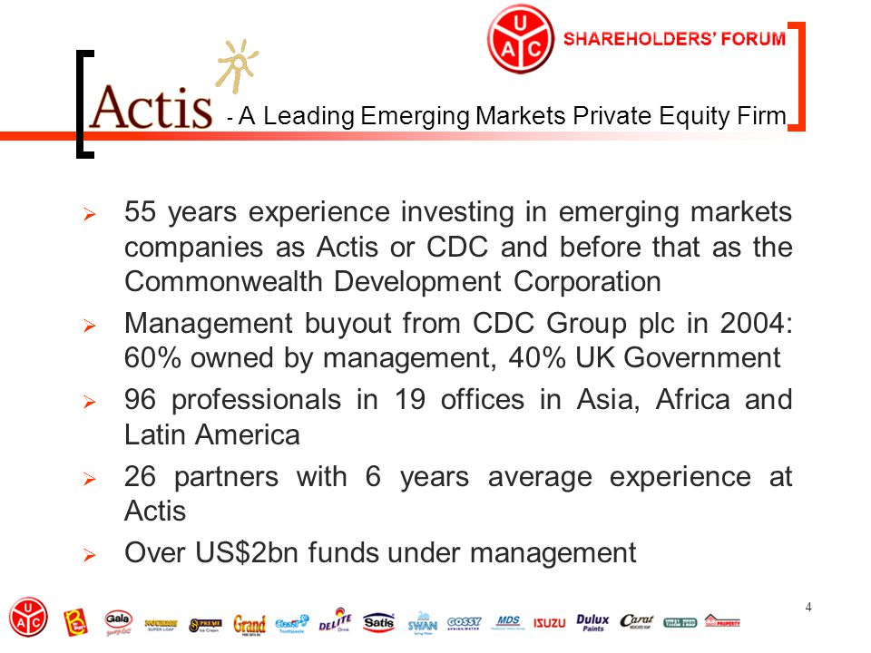 4 - A Leading Emerging Markets Private Equity Firm  55 years experience investing in emerging markets companies as Actis or CDC and before that as the Commonwealth Development Corporation  Management buyout from CDC Group plc in 2004: 60% owned by management, 40% UK Government  96 professionals in 19 offices in Asia, Africa and Latin America  26 partners with 6 years average experience at Actis  Over US$2bn funds under management