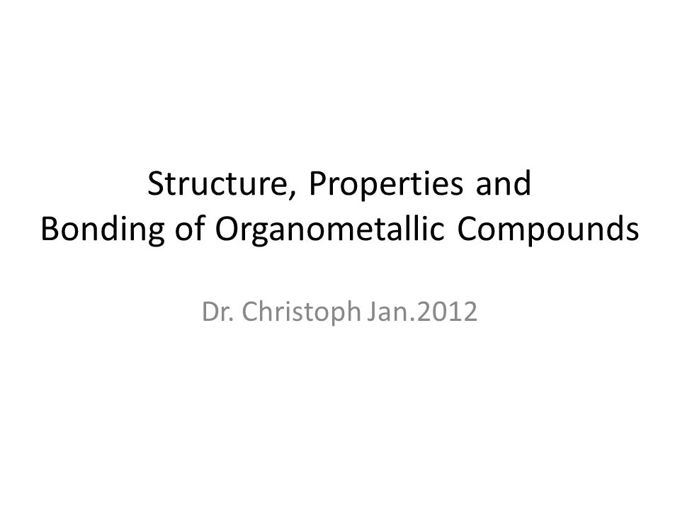 Structure, Properties and Bonding of Organometallic Compounds Dr. Christoph Jan.2012