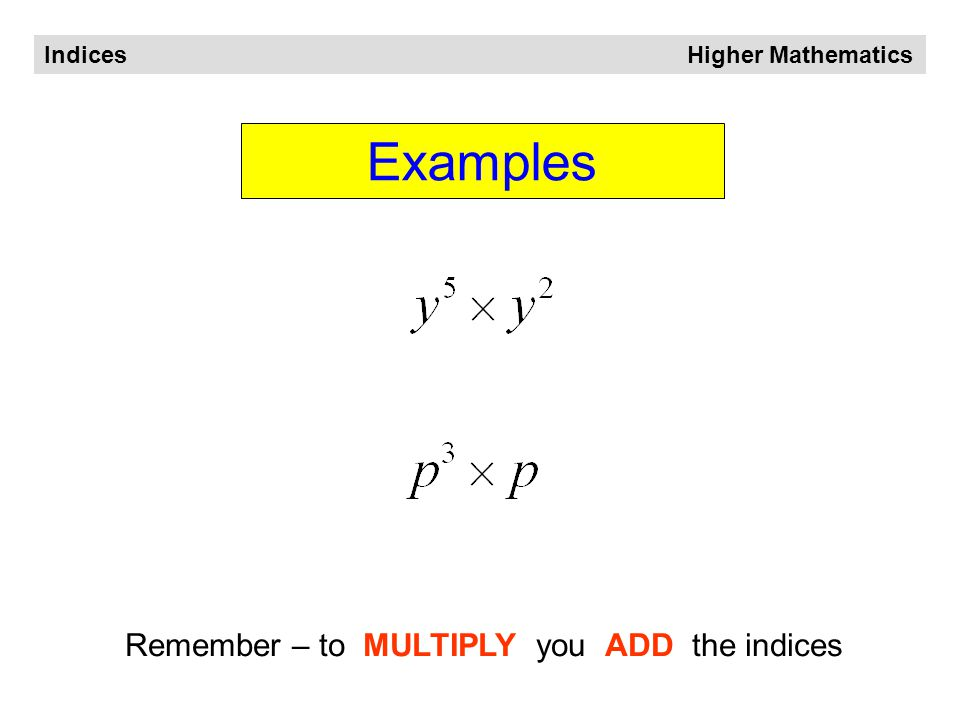 Indices Higher Mathematics When multiplying We ADD the indices Generalising