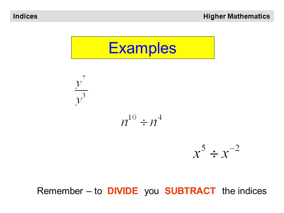 Indices Higher Mathematics When dividing We SUBTRACT the indices Generalising