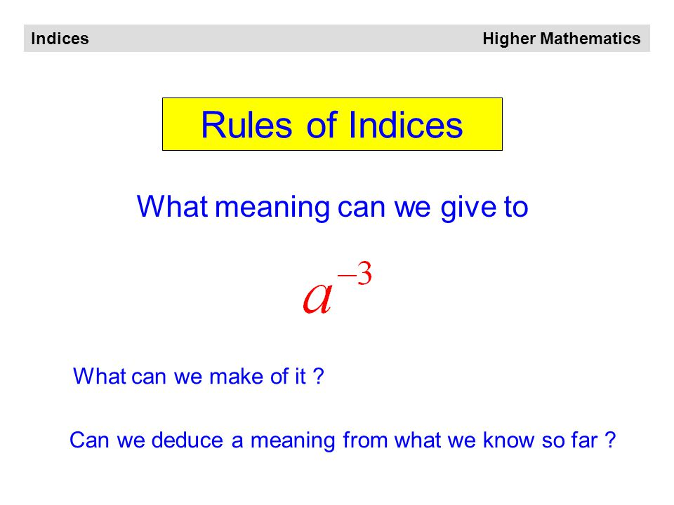 Indices Higher Mathematics Rules of Indices a 'minus' index means '1 over' A useful way of remembering this