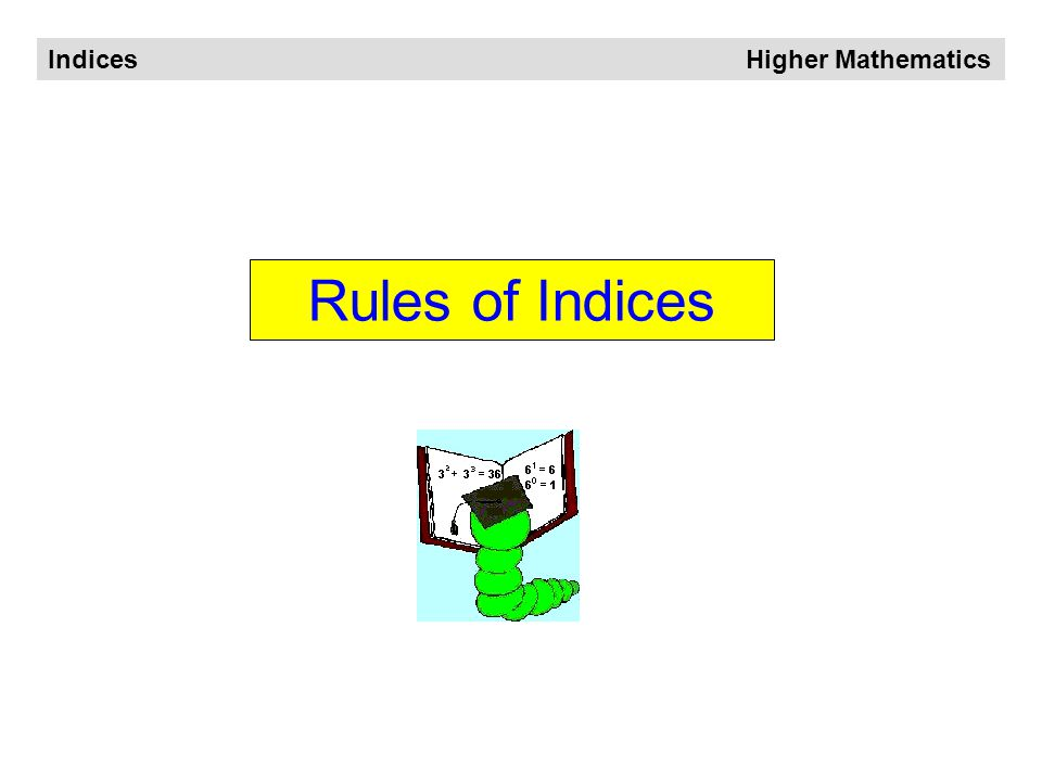 Indices Higher Mathematics What are Indices The plural of INDEX is is written in INDEX form also known as power form or power notation INDICES So,