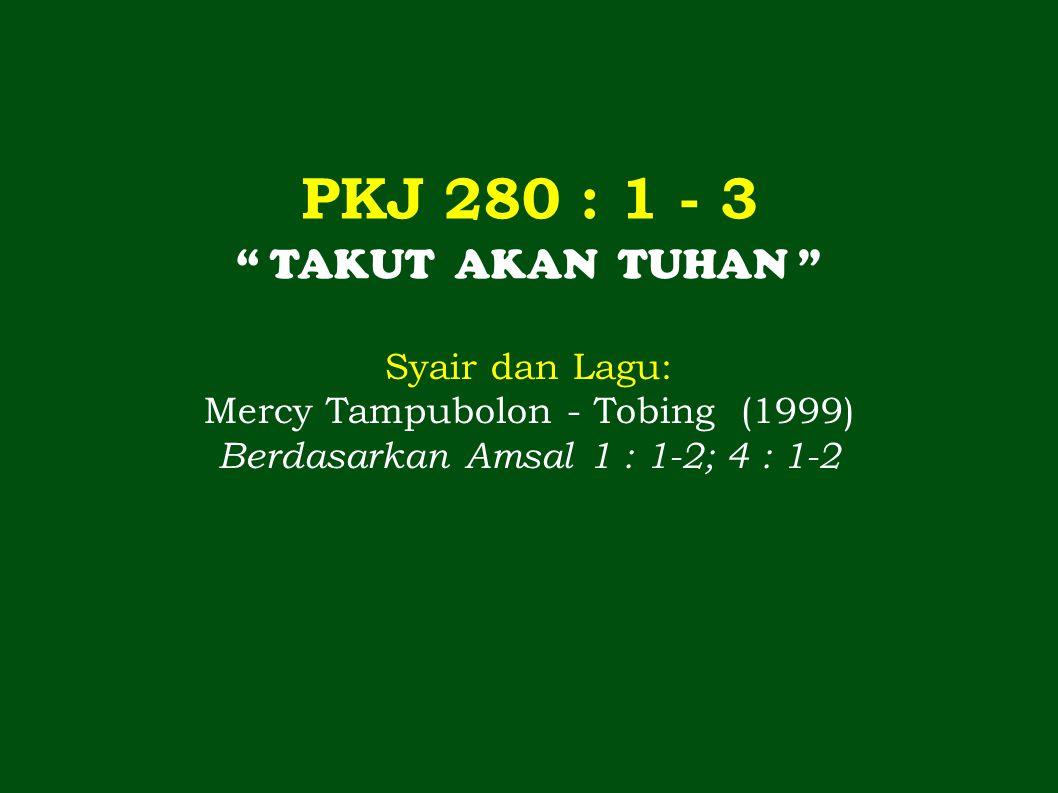 PKJ 280 : 1 - 3 TAKUT AKAN TUHAN Syair dan Lagu: Mercy Tampubolon - Tobing (1999) Berdasarkan Amsal 1 : 1-2; 4 : 1-2