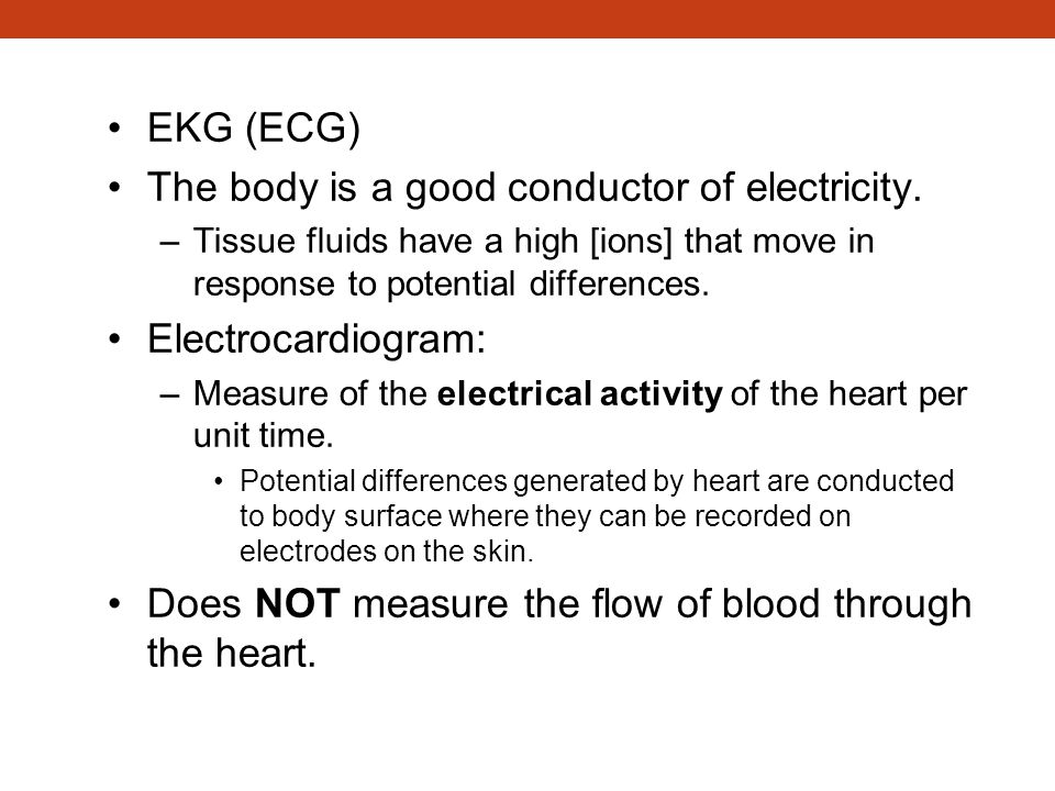 Electrocardiogram (ECG/EKG) EKG (ECG) The body is a good conductor of electricity. –Tissue fluids have a high [ions] that move in response to potentia