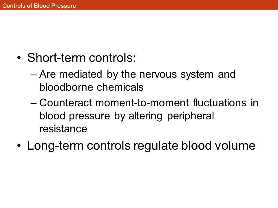 Controls of Blood Pressure Short-term controls: –Are mediated by the nervous system and bloodborne chemicals –Counteract moment-to-moment fluctuations