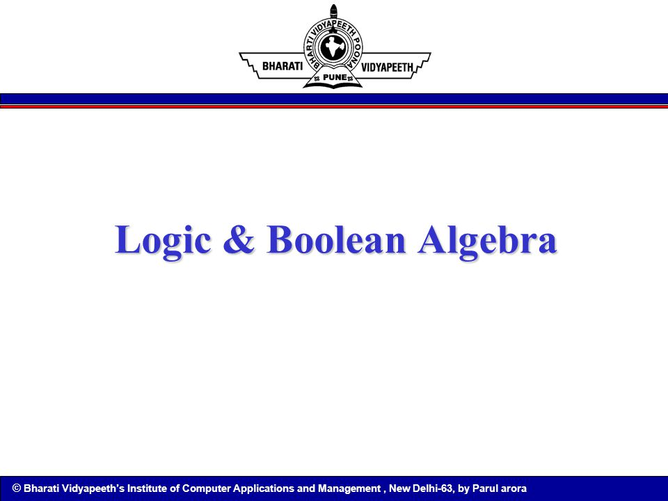 © Bharati Vidyapeeth's Institute of Computer Applications and Management, New Delhi-63, by Parul arora Logic & Boolean Algebra